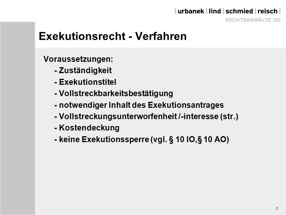 7 Exekutionsrecht - Verfahren Voraussetzungen: - Zuständigkeit - Exekutionstitel - Vollstreckbarkeitsbestätigung - notwendiger Inhalt des Exekutionsantrages - Vollstreckungsunterworfenheit /-interesse (str.) - Kostendeckung - keine Exekutionssperre (vgl.
