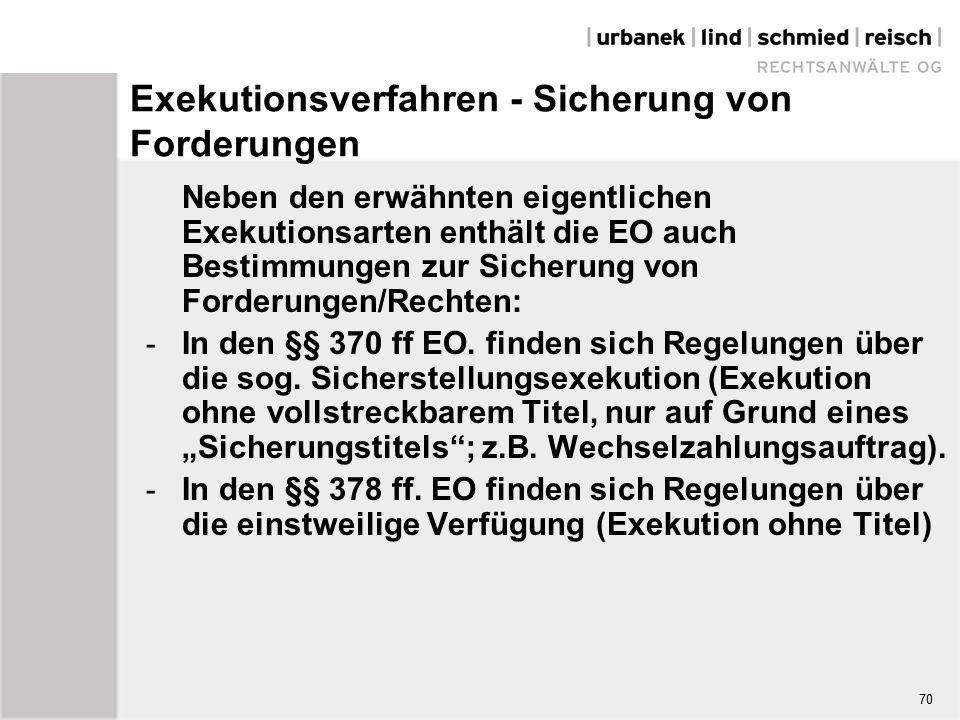 Exekutionsverfahren - Sicherung von Forderungen Neben den erwähnten eigentlichen Exekutionsarten enthält die EO auch Bestimmungen zur Sicherung von Forderungen/Rechten: - In den §§ 370 ff EO.