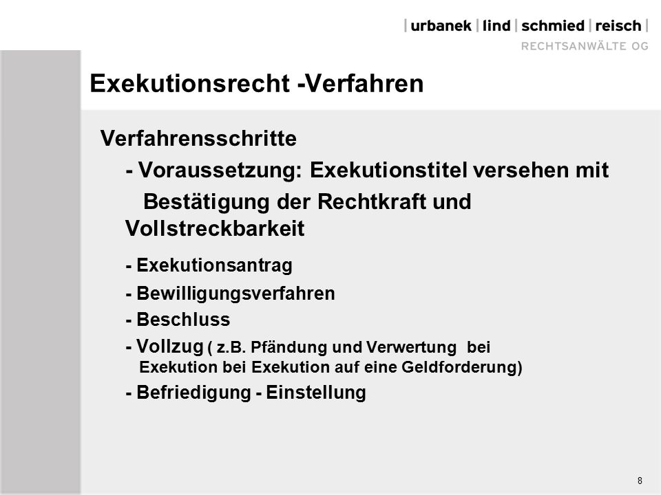 8 Exekutionsrecht -Verfahren Verfahrensschritte - Voraussetzung: Exekutionstitel versehen mit Bestätigung der Rechtkraft und Vollstreckbarkeit - Exekutionsantrag - Bewilligungsverfahren - Beschluss - Vollzug ( z.B.