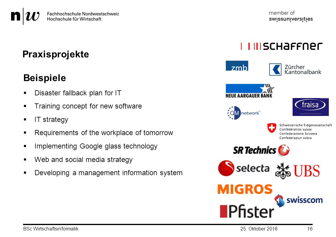 BSc Wirtschaftsinformatik16 Praxisprojekte Beispiele  Disaster fallback plan for IT  Training concept for new software  IT strategy  Requirements of the workplace of tomorrow  Implementing Google glass technology  Web and social media strategy  Developing a management information system 25.
