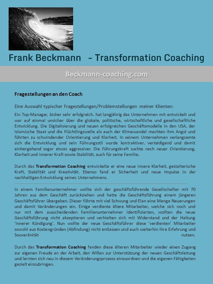 Beckmann-coaching.com Fragestellungen an den Coach Eine Auswahl typischer Fragestellungen/Problemstellungen meiner Klienten: Ein Top-Manager, bisher sehr erfolgreich, hat langjährig das Unternehmen mit entwickelt und war auf einmal unsicher über die globale, politische, wirtschaftliche und gesellschaftliche Entwicklung.