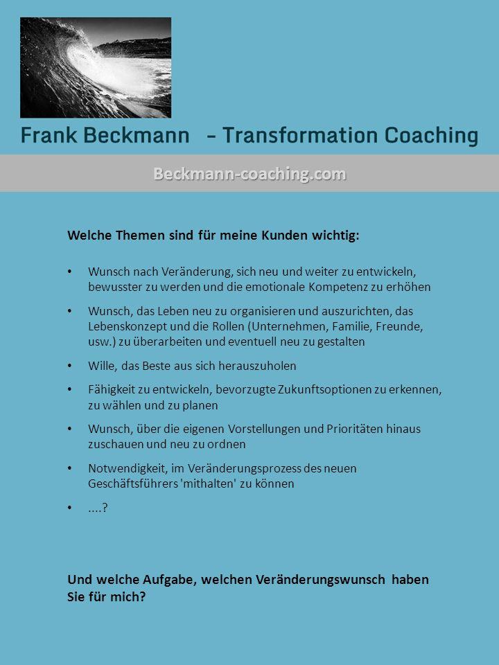 Beckmann-coaching.com Welche Themen sind für meine Kunden wichtig: Wunsch nach Veränderung, sich neu und weiter zu entwickeln, bewusster zu werden und die emotionale Kompetenz zu erhöhen Wunsch, das Leben neu zu organisieren und auszurichten, das Lebenskonzept und die Rollen (Unternehmen, Familie, Freunde, usw.) zu überarbeiten und eventuell neu zu gestalten Wille, das Beste aus sich herauszuholen Fähigkeit zu entwickeln, bevorzugte Zukunftsoptionen zu erkennen, zu wählen und zu planen Wunsch, über die eigenen Vorstellungen und Prioritäten hinaus zuschauen und neu zu ordnen Notwendigkeit, im Veränderungsprozess des neuen Geschäftsführers mithalten zu können.....