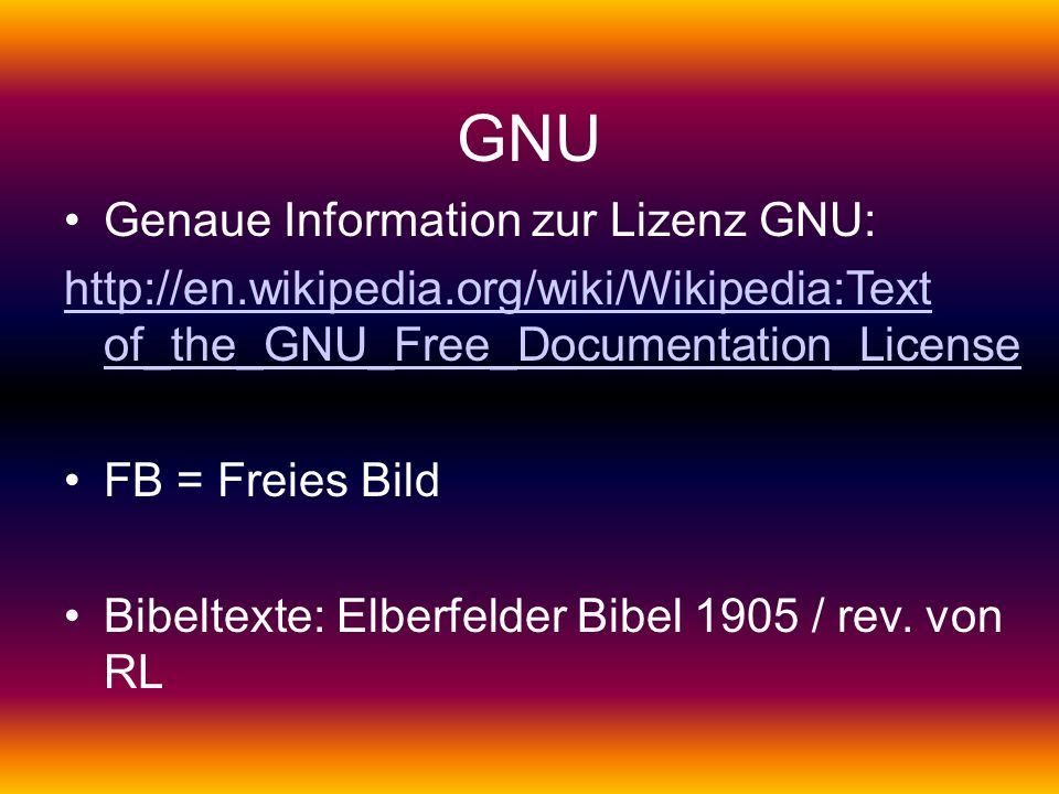 GNU Genaue Information zur Lizenz GNU: http://en.wikipedia.org/wiki/Wikipedia:Text of_the_GNU_Free_Documentation_License FB = Freies Bild Bibeltexte: Elberfelder Bibel 1905 / rev.