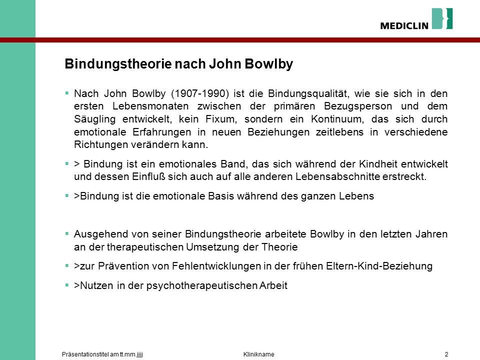 KliniknamePräsentationstitel am tt.mm.jjjj2 Bindungstheorie nach John Bowlby  Nach John Bowlby (1907-1990) ist die Bindungsqualität, wie sie sich in den ersten Lebensmonaten zwischen der primären Bezugsperson und dem Säugling entwickelt, kein Fixum, sondern ein Kontinuum, das sich durch emotionale Erfahrungen in neuen Beziehungen zeitlebens in verschiedene Richtungen verändern kann.