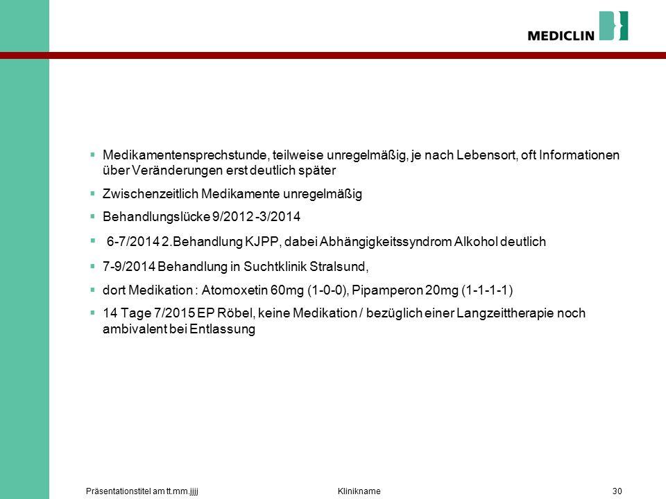  Medikamentensprechstunde, teilweise unregelmäßig, je nach Lebensort, oft Informationen über Veränderungen erst deutlich später  Zwischenzeitlich Medikamente unregelmäßig  Behandlungslücke 9/2012 -3/2014  6-7/2014 2.Behandlung KJPP, dabei Abhängigkeitssyndrom Alkohol deutlich  7-9/2014 Behandlung in Suchtklinik Stralsund,  dort Medikation : Atomoxetin 60mg (1-0-0), Pipamperon 20mg (1-1-1-1)  14 Tage 7/2015 EP Röbel, keine Medikation / bezüglich einer Langzeittherapie noch ambivalent bei Entlassung KliniknamePräsentationstitel am tt.mm.jjjj30