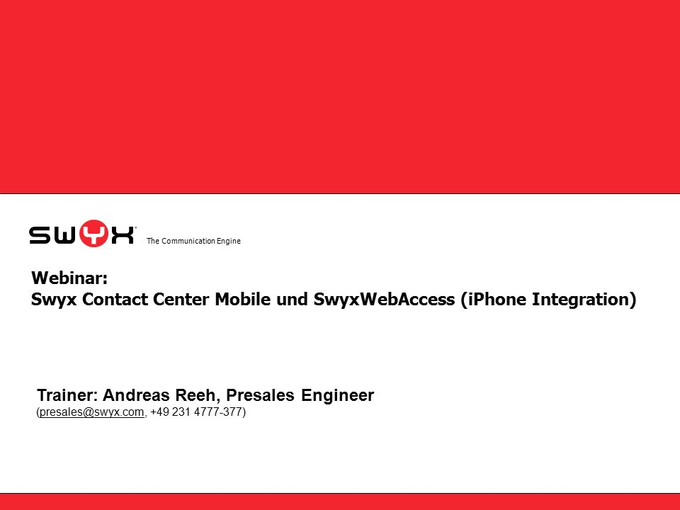 The Communication Engine Webinar: Swyx Contact Center Mobile und SwyxWebAccess (iPhone Integration) Trainer: Andreas Reeh, Presales Engineer (presales@swyx.com, +49 231 4777-377)presales@swyx.com