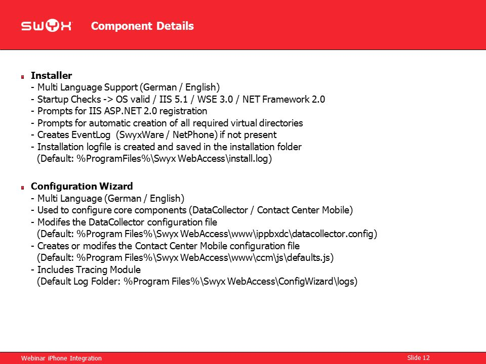 Component Details Webinar iPhone Integration Slide 12 Installer - Multi Language Support (German / English) - Startup Checks -> OS valid / IIS 5.1 / WSE 3.0 / NET Framework 2.0 - Prompts for IIS ASP.NET 2.0 registration - Prompts for automatic creation of all required virtual directories - Creates EventLog (SwyxWare / NetPhone) if not present - Installation logfile is created and saved in the installation folder (Default: %ProgramFiles%\Swyx WebAccess\install.log) Configuration Wizard - Multi Language (German / English) - Used to configure core components (DataCollector / Contact Center Mobile) - Modifes the DataCollector configuration file (Default: %Program Files%\Swyx WebAccess\www\ippbxdc\datacollector.config) - Creates or modifes the Contact Center Mobile configuration file (Default: %Program Files%\Swyx WebAccess\www\ccm\js\defaults.js) - Includes Tracing Module (Default Log Folder: %Program Files%\Swyx WebAccess\ConfigWizard\logs)