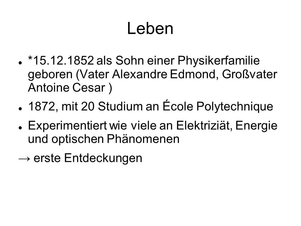 Leben *15.12.1852 als Sohn einer Physikerfamilie geboren (Vater Alexandre Edmond, Großvater Antoine Cesar ) 1872, mit 20 Studium an École Polytechnique Experimentiert wie viele an Elektriziät, Energie und optischen Phänomenen → erste Entdeckungen
