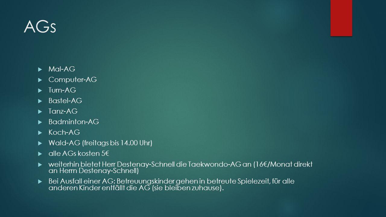 AGs  Mal-AG  Computer-AG  Turn-AG  Bastel-AG  Tanz-AG  Badminton-AG  Koch-AG  Wald-AG (freitags bis 14.00 Uhr)  alle AGs kosten 5€  weiterhin bietet Herr Destenay-Schnell die Taekwondo-AG an (16€/Monat direkt an Herrn Destenay-Schnell)  Bei Ausfall einer AG: Betreuungskinder gehen in betreute Spielezeit, für alle anderen Kinder entfällt die AG (sie bleiben zuhause).