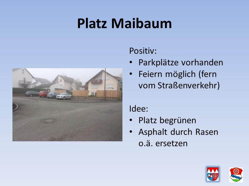 Platz Maibaum Positiv: Parkplätze vorhanden Feiern möglich (fern vom Straßenverkehr) Idee: Platz begrünen Asphalt durch Rasen o.ä.