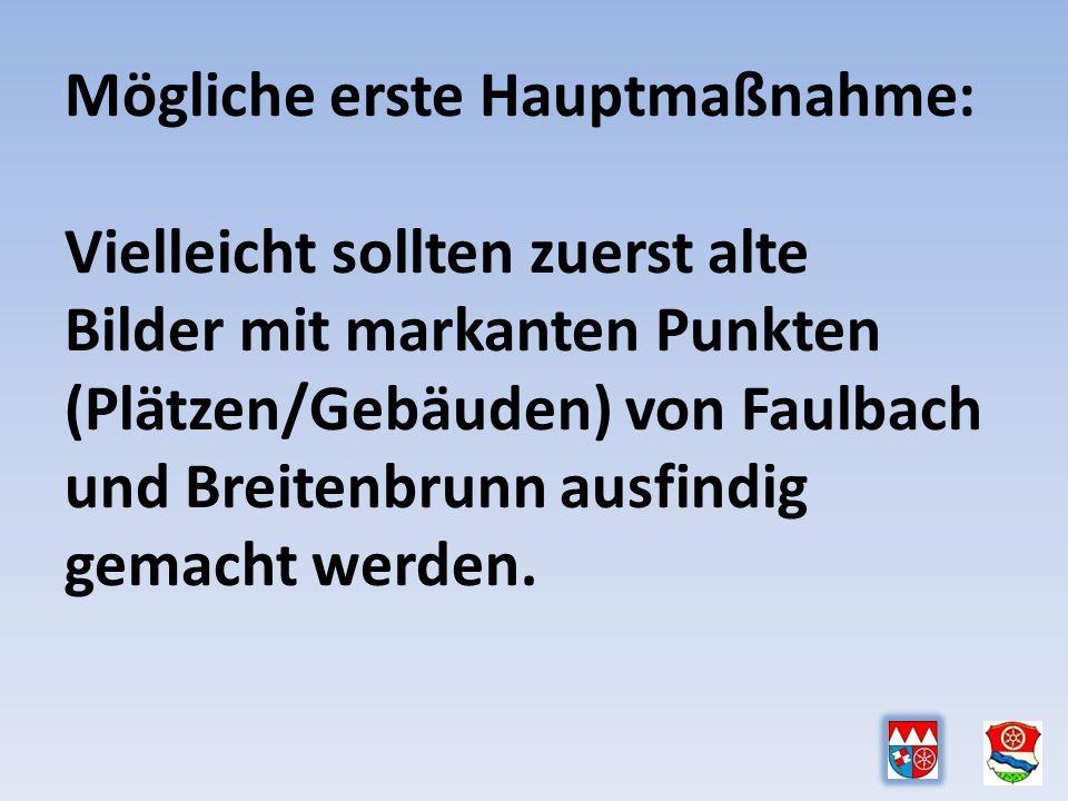 Mögliche erste Hauptmaßnahme: Vielleicht sollten zuerst alte Bilder mit markanten Punkten (Plätzen/Gebäuden) von Faulbach und Breitenbrunn ausfindig gemacht werden.