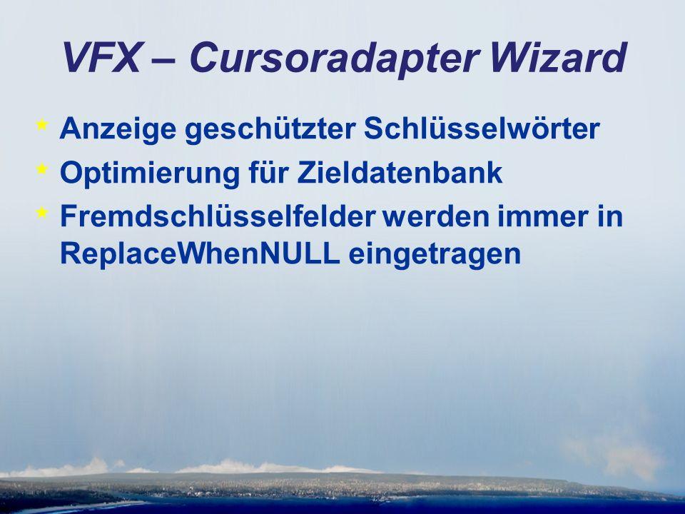 VFX – Cursoradapter Wizard * Anzeige geschützter Schlüsselwörter * Optimierung für Zieldatenbank * Fremdschlüsselfelder werden immer in ReplaceWhenNULL eingetragen