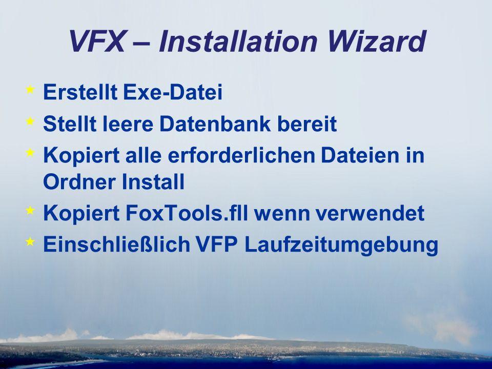 VFX – Installation Wizard * Erstellt Exe-Datei * Stellt leere Datenbank bereit * Kopiert alle erforderlichen Dateien in Ordner Install * Kopiert FoxTools.fll wenn verwendet * Einschließlich VFP Laufzeitumgebung