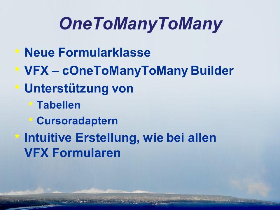OneToManyToMany * Neue Formularklasse * VFX – cOneToManyToMany Builder * Unterstützung von * Tabellen * Cursoradaptern * Intuitive Erstellung, wie bei allen VFX Formularen