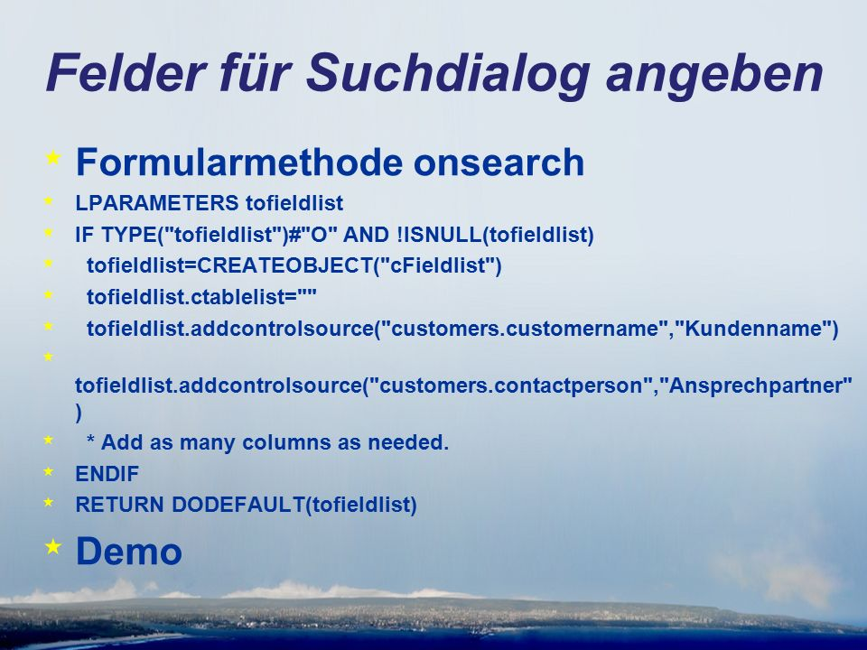 Felder für Suchdialog angeben * Formularmethode onsearch * LPARAMETERS tofieldlist * IF TYPE( tofieldlist )# O AND !ISNULL(tofieldlist) * tofieldlist=CREATEOBJECT( cFieldlist ) * tofieldlist.ctablelist= * tofieldlist.addcontrolsource( customers.customername , Kundenname ) * tofieldlist.addcontrolsource( customers.contactperson , Ansprechpartner ) * * Add as many columns as needed.