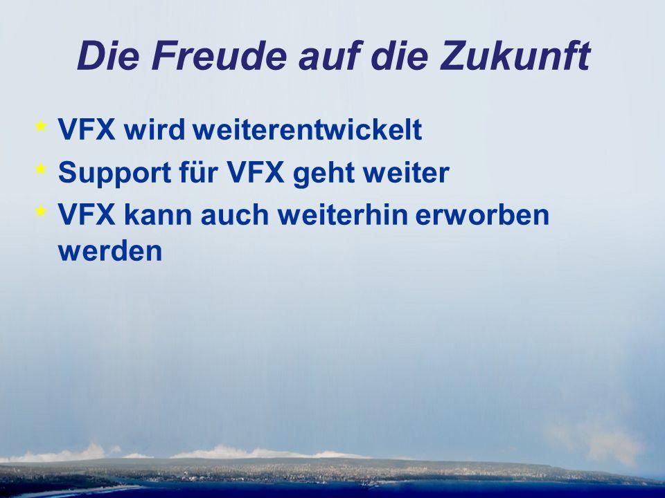 Die Freude auf die Zukunft * VFX wird weiterentwickelt * Support für VFX geht weiter * VFX kann auch weiterhin erworben werden