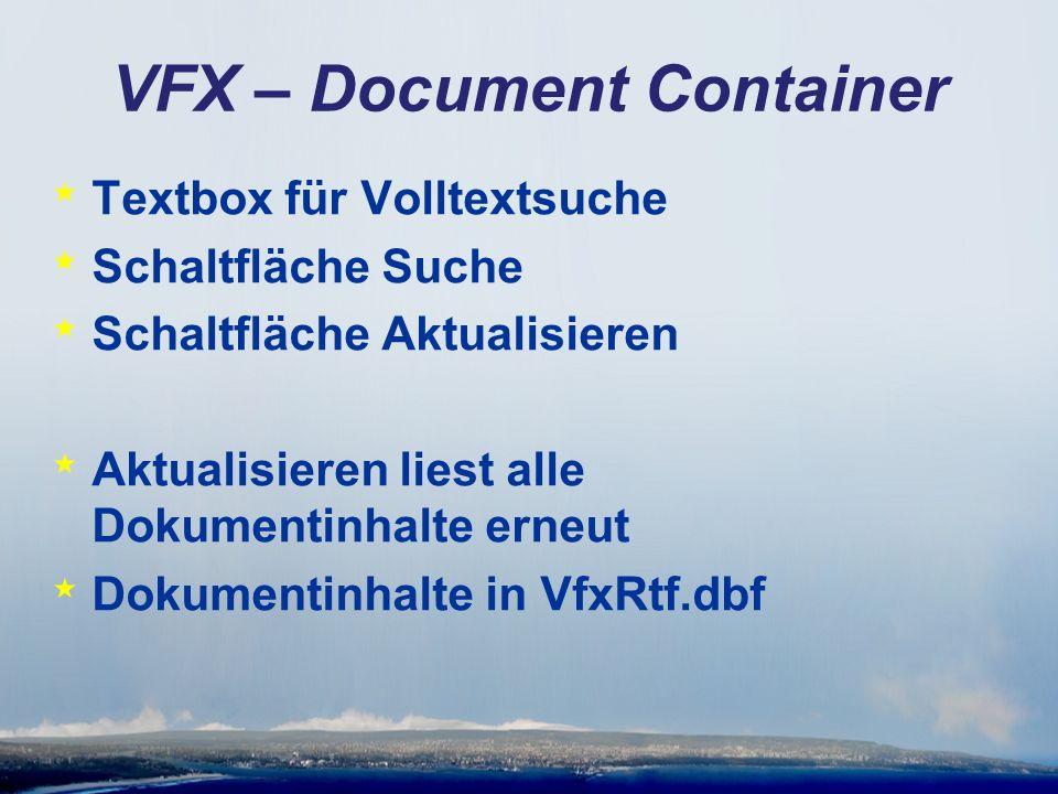 VFX – Document Container * Textbox für Volltextsuche * Schaltfläche Suche * Schaltfläche Aktualisieren * Aktualisieren liest alle Dokumentinhalte erneut * Dokumentinhalte in VfxRtf.dbf