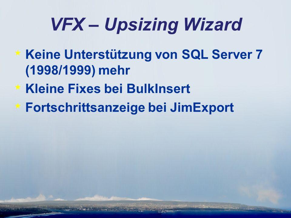 VFX – Upsizing Wizard * Keine Unterstützung von SQL Server 7 (1998/1999) mehr * Kleine Fixes bei BulkInsert * Fortschrittsanzeige bei JimExport
