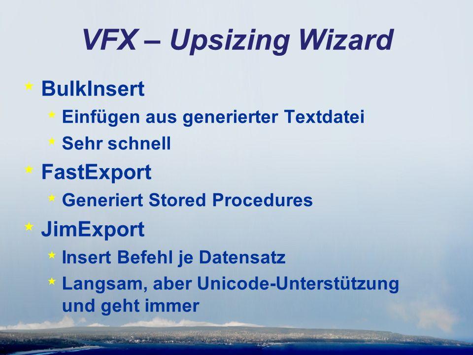 VFX – Upsizing Wizard * BulkInsert * Einfügen aus generierter Textdatei * Sehr schnell * FastExport * Generiert Stored Procedures * JimExport * Insert Befehl je Datensatz * Langsam, aber Unicode-Unterstützung und geht immer