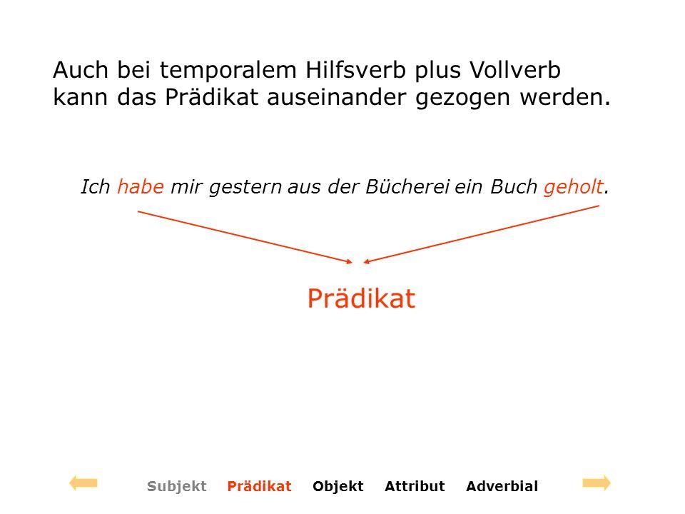 Subjekt Prädikat Objekt Attribut Adverbial Auch bei temporalem Hilfsverb plus Vollverb kann das Prädikat auseinander gezogen werden.