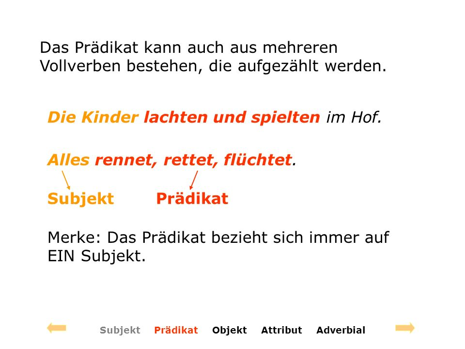 Subjekt Prädikat Objekt Attribut Adverbial Das Prädikat kann auch aus mehreren Vollverben bestehen, die aufgezählt werden.