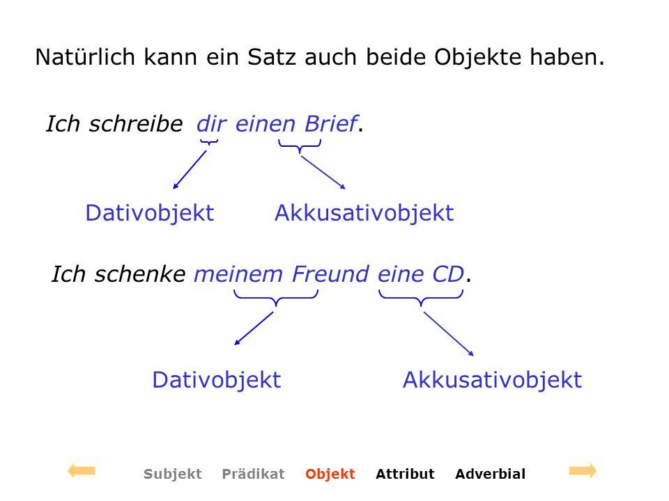 Subjekt Prädikat Objekt Attribut Adverbial Natürlich kann ein Satz auch beide Objekte haben.