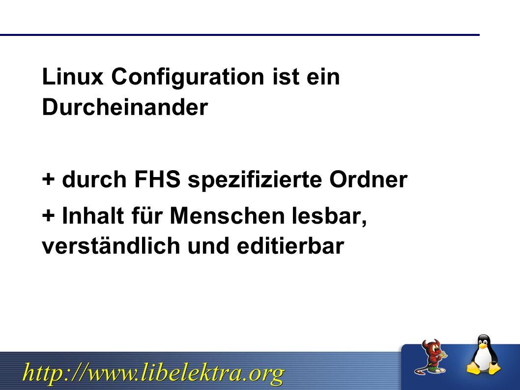 http://www.libelektra.org  Linux Configuration ist ein Durcheinander  + durch FHS spezifizierte Ordner  + Inhalt für Menschen lesbar, verständlich und editierbar