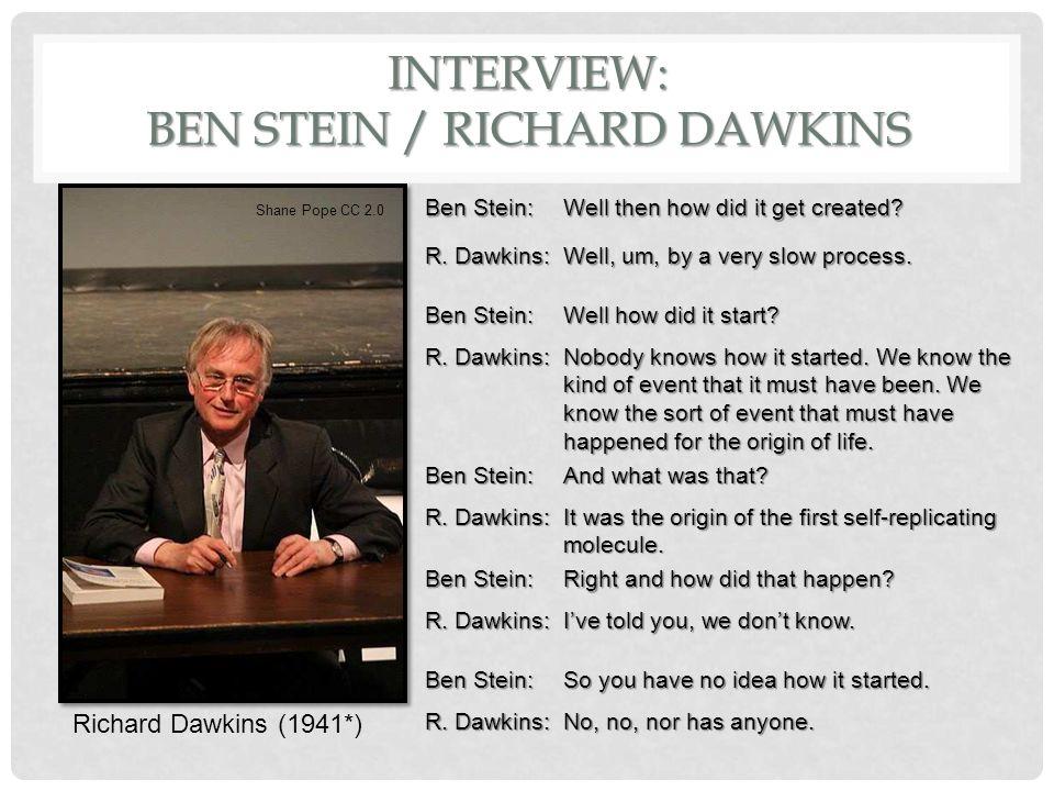 INTERVIEW: BEN STEIN / RICHARD DAWKINS Richard Dawkins (1941*) Shane Pope CC 2.0 Ben Stein: Well then how did it get created.