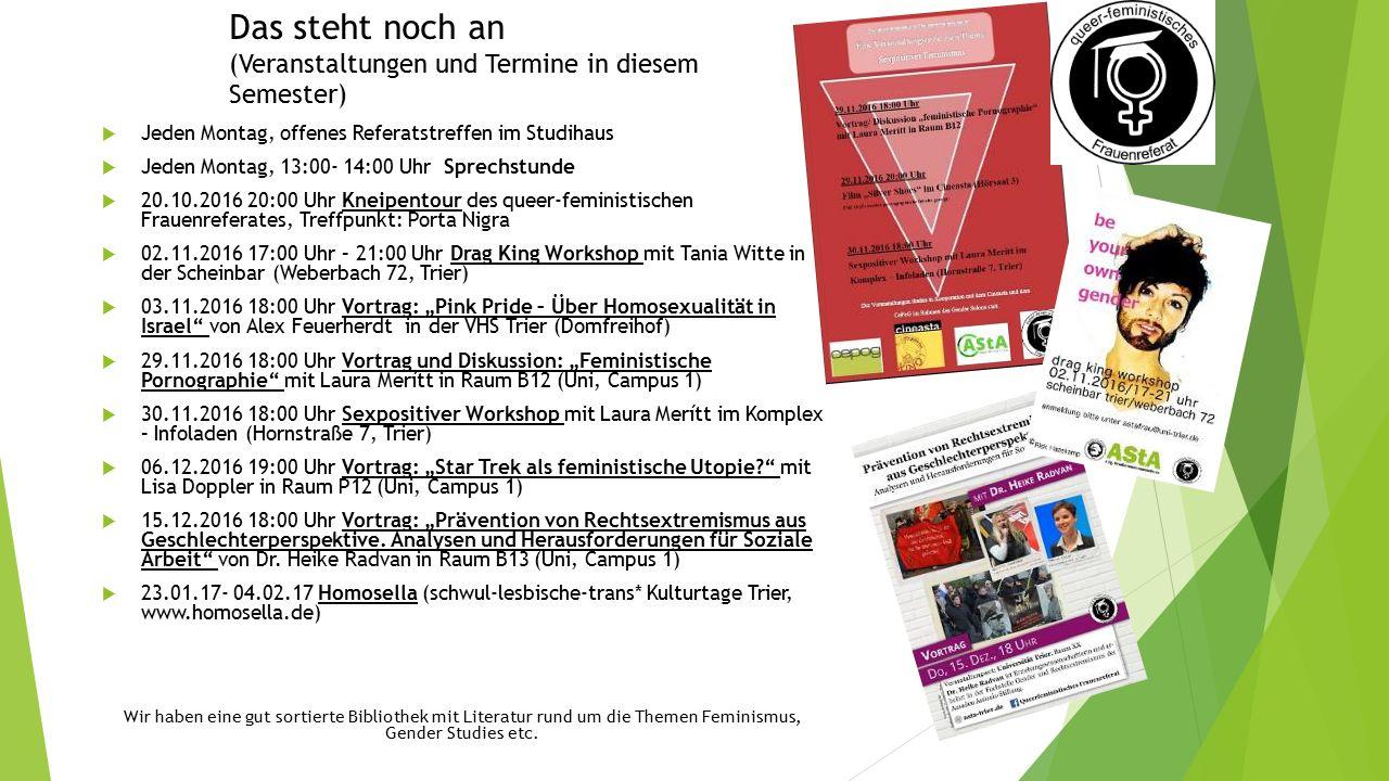 """Das steht noch an (Veranstaltungen und Termine in diesem Semester)  Jeden Montag, offenes Referatstreffen im Studihaus  Jeden Montag, 13:00- 14:00 Uhr Sprechstunde  20.10.2016 20:00 Uhr Kneipentour des queer-feministischen Frauenreferates, Treffpunkt: Porta Nigra  02.11.2016 17:00 Uhr – 21:00 Uhr Drag King Workshop mit Tania Witte in der Scheinbar (Weberbach 72, Trier)  03.11.2016 18:00 Uhr Vortrag: """"Pink Pride – Über Homosexualität in Israel von Alex Feuerherdt in der VHS Trier (Domfreihof)  29.11.2016 18:00 Uhr Vortrag und Diskussion: """"Feministische Pornographie mit Laura Merítt in Raum B12 (Uni, Campus 1)  30.11.2016 18:00 Uhr Sexpositiver Workshop mit Laura Merítt im Komplex – Infoladen (Hornstraße 7, Trier)  06.12.2016 19:00 Uhr Vortrag: """"Star Trek als feministische Utopie mit Lisa Doppler in Raum P12 (Uni, Campus 1)  15.12.2016 18:00 Uhr Vortrag: """"Prävention von Rechtsextremismus aus Geschlechterperspektive."""