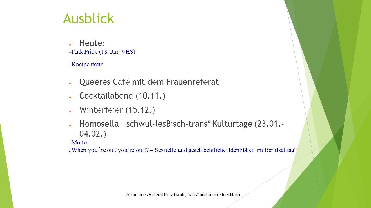 "● Heute: – Pink Pride (18 Uhr, VHS) – Kneipentour ● Queeres Café mit dem Frauenreferat ● Cocktailabend (10.11.) ● Winterfeier (15.12.) ● Homosella – schwul-lesBisch-trans* Kulturtage (23.01.- 04.02.) – Motto: ""When you´re out, you're out!."