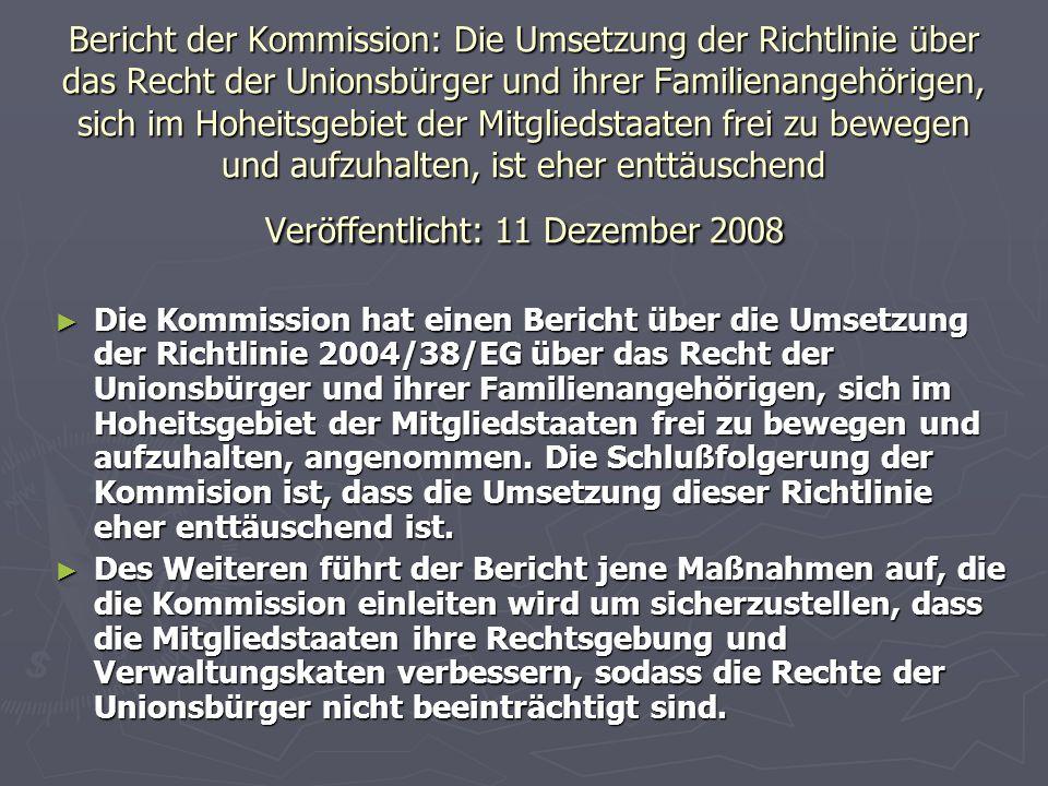 Bericht der Kommission: Die Umsetzung der Richtlinie über das Recht der Unionsbürger und ihrer Familienangehörigen, sich im Hoheitsgebiet der Mitgliedstaaten frei zu bewegen und aufzuhalten, ist eher enttäuschend Veröffentlicht: 11 Dezember 2008 ► Die Kommission hat einen Bericht über die Umsetzung der Richtlinie 2004/38/EG über das Recht der Unionsbürger und ihrer Familienangehörigen, sich im Hoheitsgebiet der Mitgliedstaaten frei zu bewegen und aufzuhalten, angenommen.