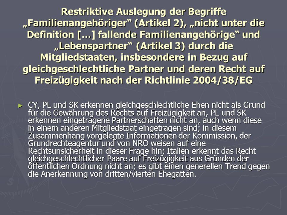 """Restriktive Auslegung der Begriffe """"Familienangehöriger (Artikel 2), """"nicht unter die Definition […] fallende Familienangehörige und """"Lebenspartner (Artikel 3) durch die Mitgliedstaaten, insbesondere in Bezug auf gleichgeschlechtliche Partner und deren Recht auf Freizügigkeit nach der Richtlinie 2004/38/EG ► CY, PL und SK erkennen gleichgeschlechtliche Ehen nicht als Grund für die Gewährung des Rechts auf Freizügigkeit an, PL und SK erkennen eingetragene Partnerschaften nicht an, auch wenn diese in einem anderen Mitgliedstaat eingetragen sind; in diesem Zusammenhang vorgelegte Informationen der Kommission, der Grundrechteagentur und von NRO weisen auf eine Rechtsunsicherheit in dieser Frage hin; Italien erkennt das Recht gleichgeschlechtlicher Paare auf Freizügigkeit aus Gründen der öffentlichen Ordnung nicht an; es gibt einen generellen Trend gegen die Anerkennung von dritten/vierten Ehegatten."""