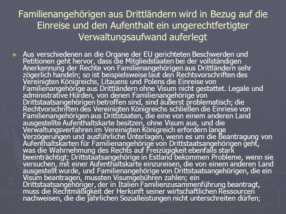 Familienangehörigen aus Drittländern wird in Bezug auf die Einreise und den Aufenthalt ein ungerechtfertigter Verwaltungsaufwand auferlegt ► ; ► Aus verschiedenen an die Organe der EU gerichteten Beschwerden und Petitionen geht hervor, dass die Mitgliedstaaten bei der vollständigen Anerkennung der Rechte von Familienangehörigen aus Drittländern sehr zögerlich handeln; so ist beispielsweise laut den Rechtsvorschriften des Vereinigten Königreichs, Litauens und Polens die Einreise von Familienangehörige aus Drittländern ohne Visum nicht gestattet.