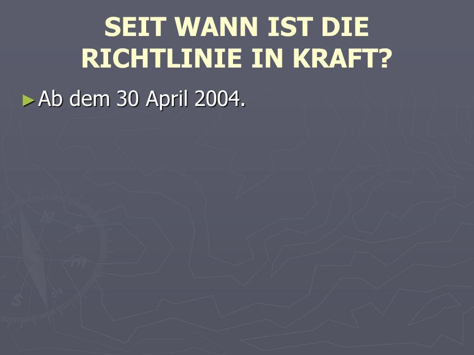 SEIT WANN IST DIE RICHTLINIE IN KRAFT ► Ab dem 30 April 2004.