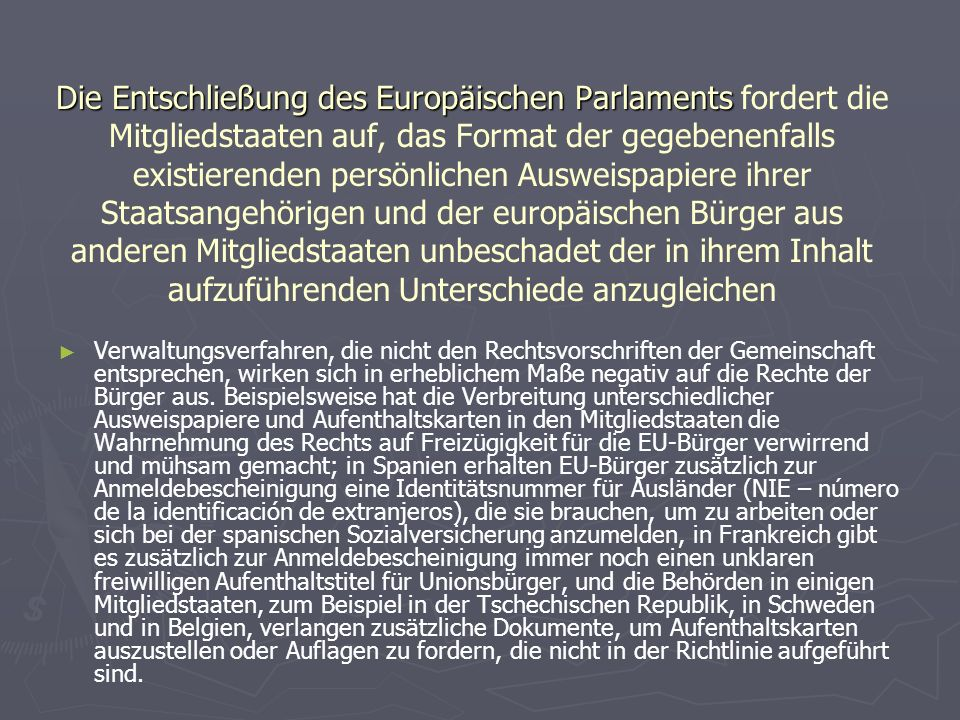 Die Entschließung des Europäischen Parlaments Die Entschließung des Europäischen Parlaments fordert die Mitgliedstaaten auf, das Format der gegebenenfalls existierenden persönlichen Ausweispapiere ihrer Staatsangehörigen und der europäischen Bürger aus anderen Mitgliedstaaten unbeschadet der in ihrem Inhalt aufzuführenden Unterschiede anzugleichen ► ► Verwaltungsverfahren, die nicht den Rechtsvorschriften der Gemeinschaft entsprechen, wirken sich in erheblichem Maße negativ auf die Rechte der Bürger aus.