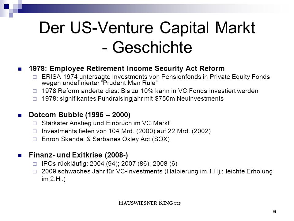 6 Der US-Venture Capital Markt - Geschichte 1978: Employee Retirement Income Security Act Reform  ERISA 1974 untersagte Investments von Pensionfonds in Private Equity Fonds wegen undefinierter Prudent Man Rule  1978 Reform änderte dies: Bis zu 10% kann in VC Fonds investiert werden  1978: signifikantes Fundraisingjahr mit $750m Neuinvestments Dotcom Bubble (1995 – 2000)  Stärkster Anstieg und Einbruch im VC Markt  Investments fielen von 104 Mrd.