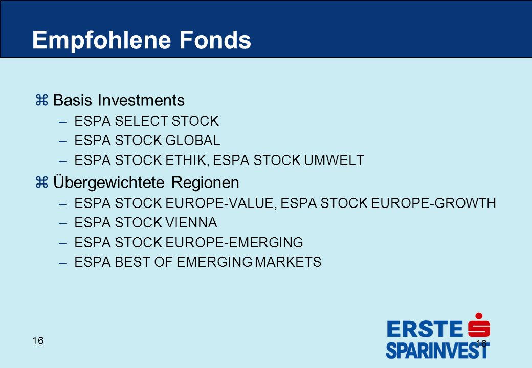 16 Empfohlene Fonds zBasis Investments –ESPA SELECT STOCK –ESPA STOCK GLOBAL –ESPA STOCK ETHIK, ESPA STOCK UMWELT zÜbergewichtete Regionen –ESPA STOCK EUROPE-VALUE, ESPA STOCK EUROPE-GROWTH –ESPA STOCK VIENNA –ESPA STOCK EUROPE-EMERGING –ESPA BEST OF EMERGING MARKETS