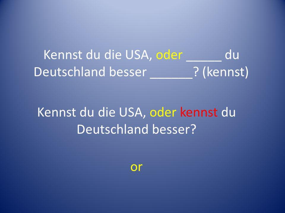 Kennst du die USA, oder _____ du Deutschland besser ______.