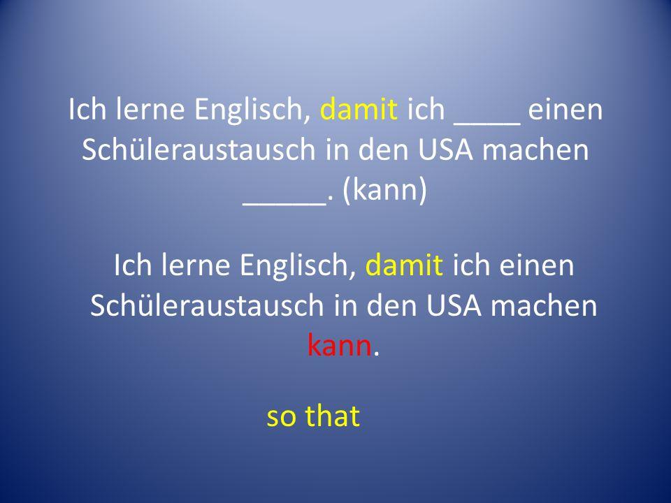 Ich lerne Englisch, damit ich ____ einen Schüleraustausch in den USA machen _____.