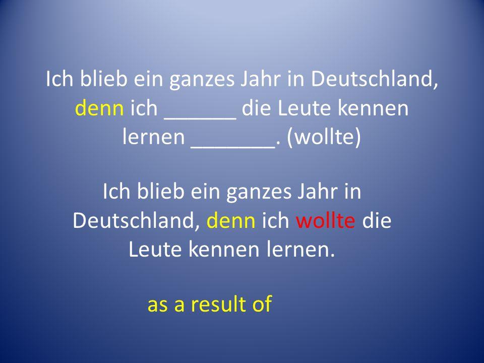 Ich blieb ein ganzes Jahr in Deutschland, denn ich ______ die Leute kennen lernen _______.