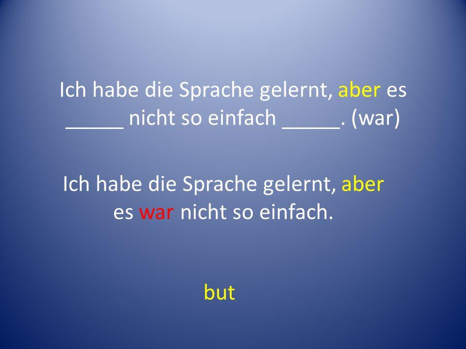 Ich habe die Sprache gelernt, aber es _____ nicht so einfach _____.