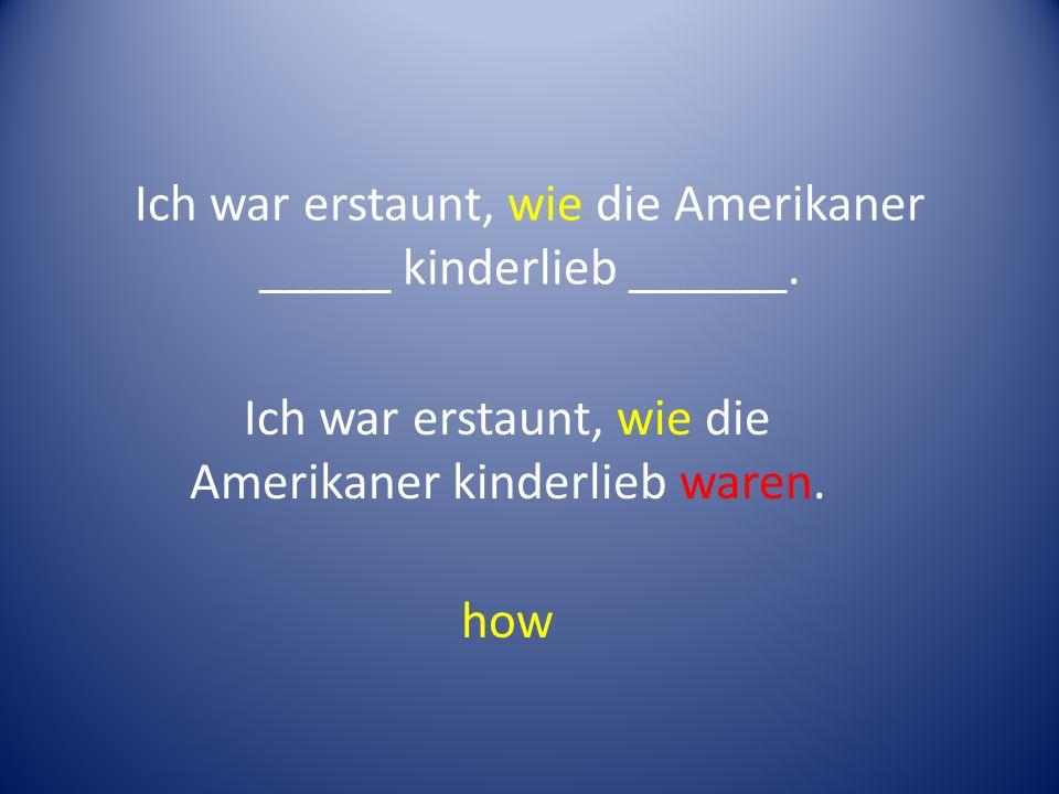 Ich war erstaunt, wie die Amerikaner _____ kinderlieb ______.