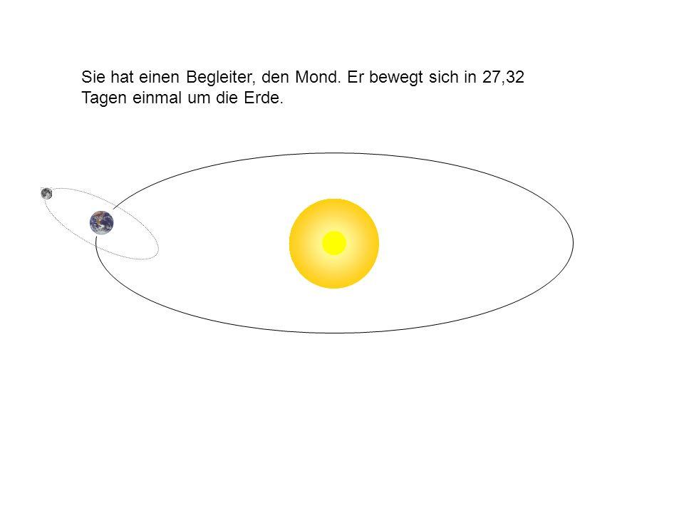 Sie hat einen Begleiter, den Mond. Er bewegt sich in 27,32 Tagen einmal um die Erde.