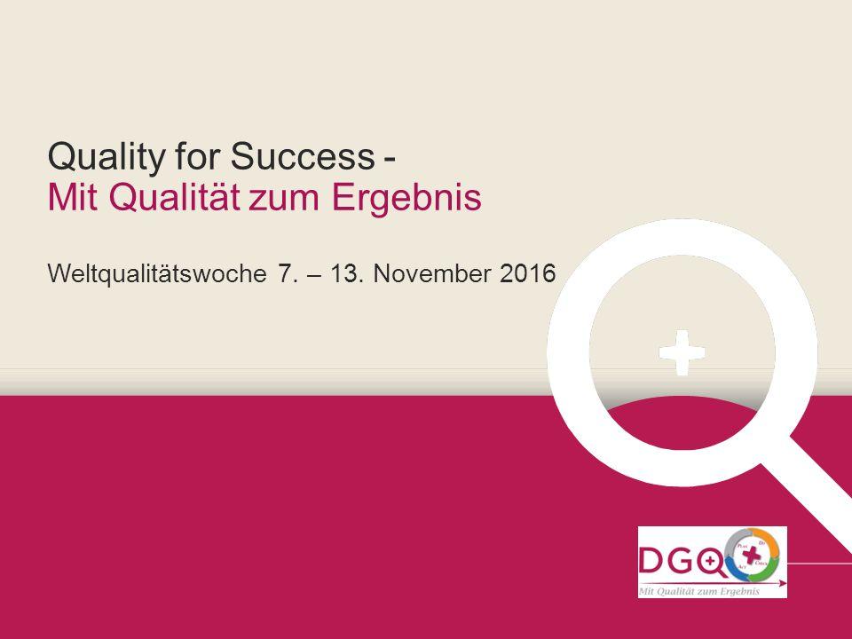 Quality for Success - Mit Qualität zum Ergebnis Weltqualitätswoche 7. – 13. November 2016