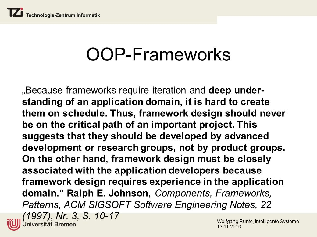 "Wolfgang Runte, Intelligente Systeme 13.11.2016 OOP-Frameworks ""Because frameworks require iteration and deep under- standing of an application domain, it is hard to create them on schedule."