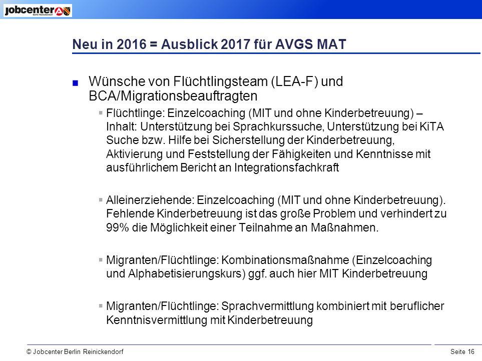 Seite 16 © Jobcenter Berlin Reinickendorf Neu in 2016 = Ausblick 2017 für AVGS MAT Wünsche von Flüchtlingsteam (LEA-F) und BCA/Migrationsbeauftragten  Flüchtlinge: Einzelcoaching (MIT und ohne Kinderbetreuung) – Inhalt: Unterstützung bei Sprachkurssuche, Unterstützung bei KiTA Suche bzw.