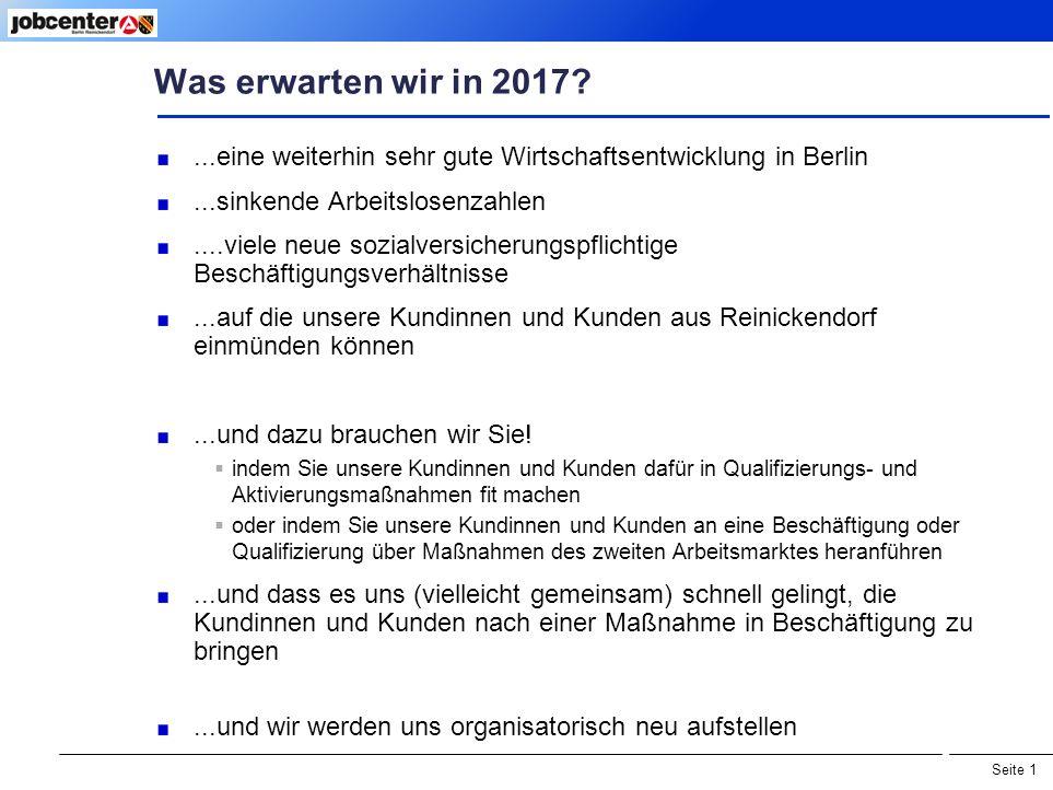 Seite 1 Was erwarten wir in 2017 ...eine weiterhin sehr gute Wirtschaftsentwicklung in Berlin...sinkende Arbeitslosenzahlen....viele neue sozialversicherungspflichtige Beschäftigungsverhältnisse...auf die unsere Kundinnen und Kunden aus Reinickendorf einmünden können...und dazu brauchen wir Sie.