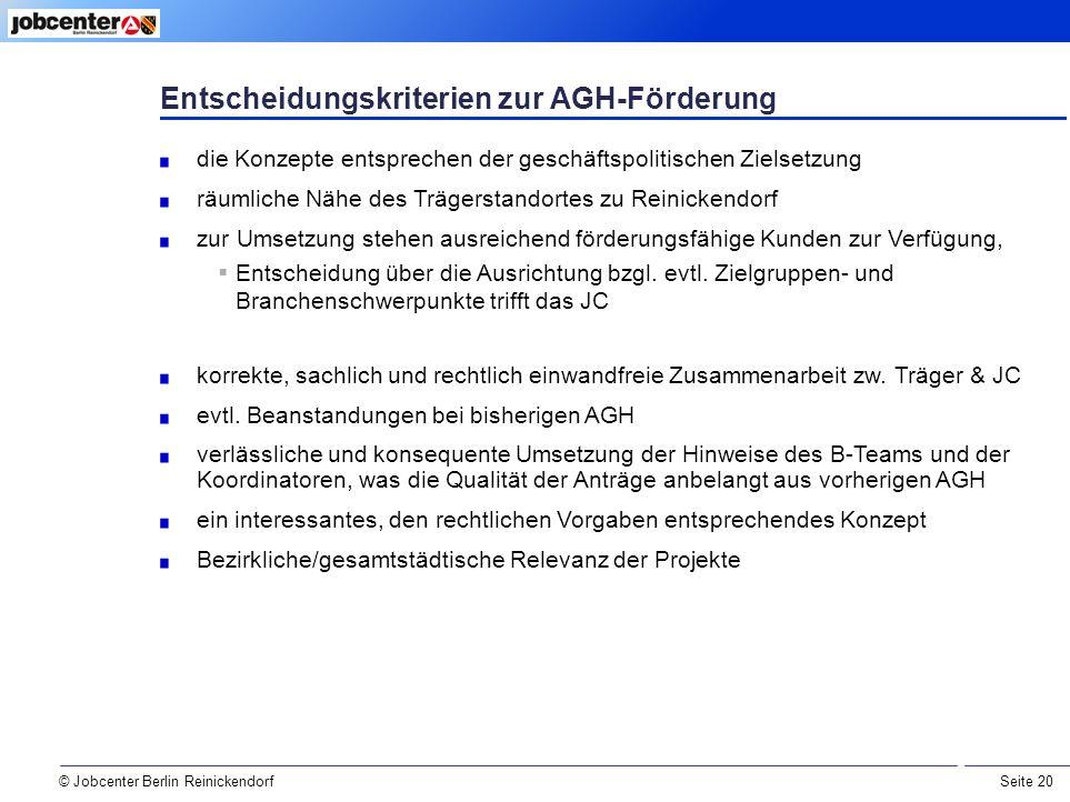 Seite 20 © Jobcenter Berlin Reinickendorf Entscheidungskriterien zur AGH-Förderung die Konzepte entsprechen der geschäftspolitischen Zielsetzung räumliche Nähe des Trägerstandortes zu Reinickendorf zur Umsetzung stehen ausreichend förderungsfähige Kunden zur Verfügung,  Entscheidung über die Ausrichtung bzgl.