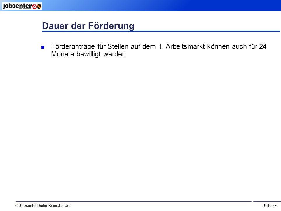 Seite 29 Dauer der Förderung © Jobcenter Berlin Reinickendorf Förderanträge für Stellen auf dem 1.