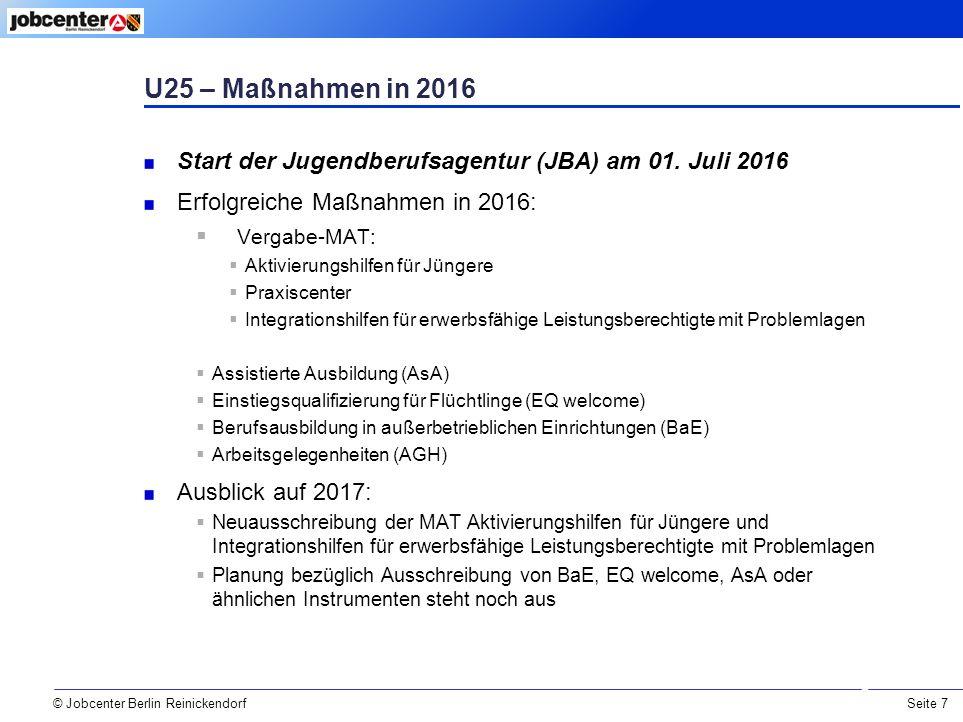 Seite 7 © Jobcenter Berlin Reinickendorf U25 – Maßnahmen in 2016 Start der Jugendberufsagentur (JBA) am 01.